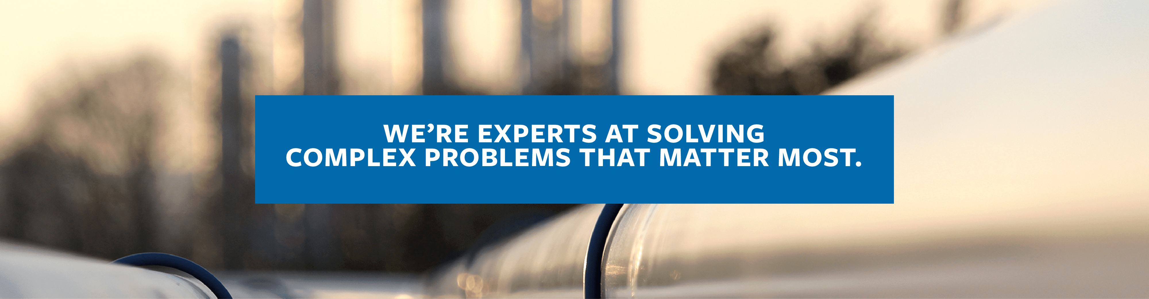 We're experts at solving complex problems that matter most.