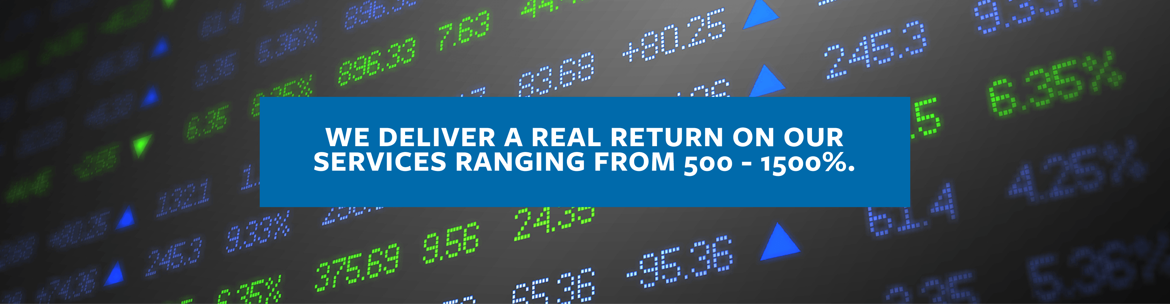 We deliver a real return on our services ranging from 500 - 1500%.